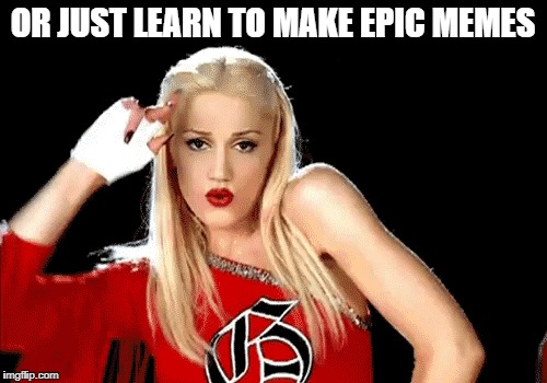 OR JUST LEARN TO MAKE EPIC MEMES | made w/ Imgflip meme maker