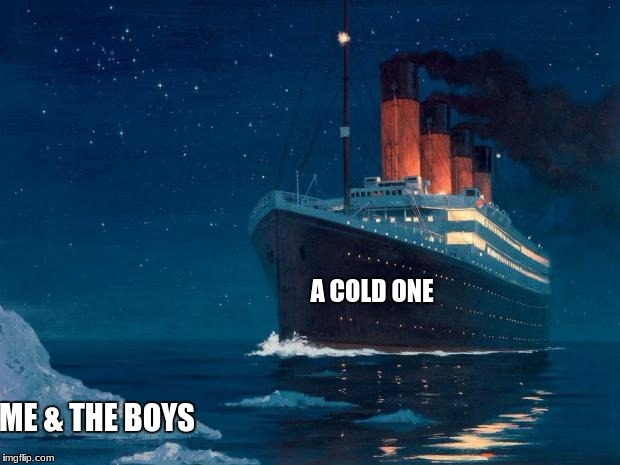 titanic | A COLD ONE ME & THE BOYS | image tagged in titanic,cracking open a cold one with the boys,ship | made w/ Imgflip meme maker