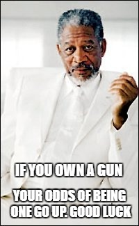 God | IF YOU OWN A GUN YOUR ODDS OF BEING ONE GO UP. GOOD LUCK | image tagged in god | made w/ Imgflip meme maker