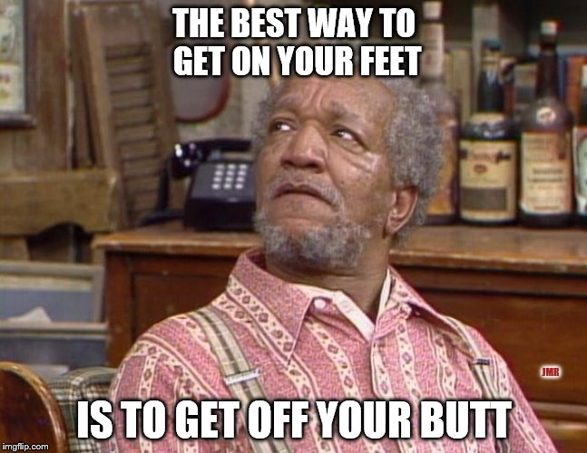 Preach it, Fred! |  THE BEST WAY TO GET ON YOUR FEET; JMR; IS TO GET OFF YOUR BUTT | image tagged in fred sanford,butt | made w/ Imgflip meme maker