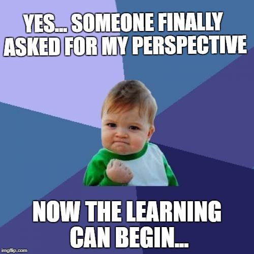 Success Kid Meme | YES... SOMEONE FINALLY ASKED FOR MY PERSPECTIVE NOW THE LEARNING CAN BEGIN... | image tagged in memes,success kid | made w/ Imgflip meme maker