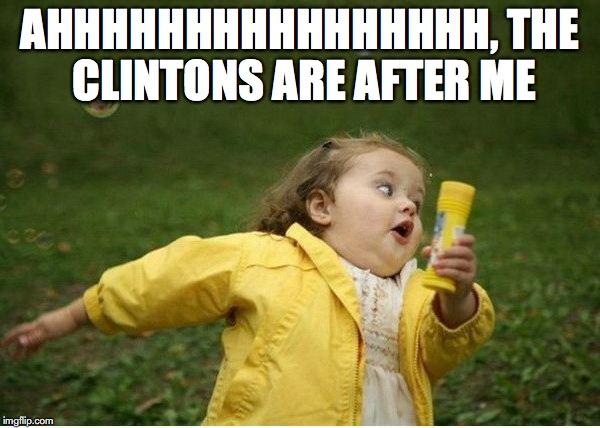 Chubby Bubbles Girl Meme | AHHHHHHHHHHHHHHHH, THE CLINTONS ARE AFTER ME | image tagged in memes,chubby bubbles girl | made w/ Imgflip meme maker