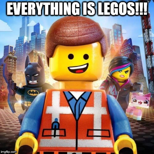 Everything is... | EVERYTHING IS LEGOS!!! | image tagged in original meme | made w/ Imgflip meme maker