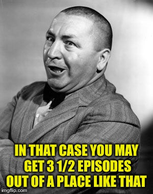 IN THAT CASE YOU MAY GET 3 1/2 EPISODES OUT OF A PLACE LIKE THAT | made w/ Imgflip meme maker