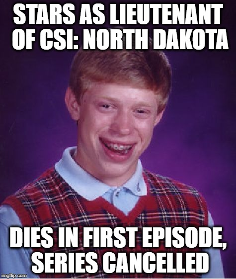 Bad Luck Brian Meme | STARS AS LIEUTENANT OF CSI: NORTH DAKOTA DIES IN FIRST EPISODE, SERIES CANCELLED | image tagged in memes,bad luck brian | made w/ Imgflip meme maker
