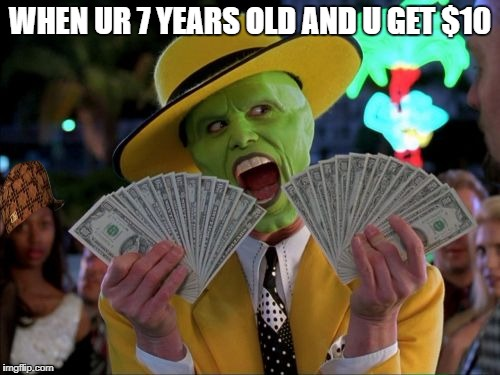Money Money Meme | WHEN UR 7 YEARS OLD AND U GET $10 | image tagged in memes,money money,scumbag | made w/ Imgflip meme maker