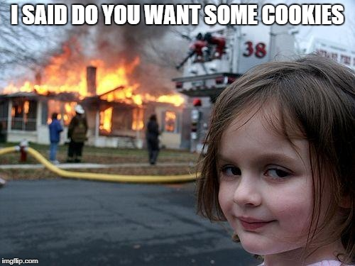 Disaster Girl Meme | I SAID DO YOU WANT SOME COOKIES | image tagged in memes,disaster girl | made w/ Imgflip meme maker