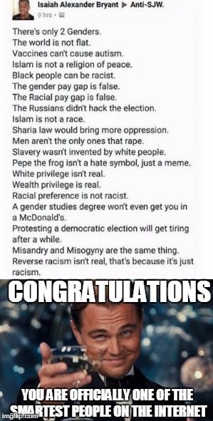 I saw this post and loved it! | CONGRATULATIONS YOU ARE OFFICIALLY ONE OF THE SMARTEST PEOPLE ON THE INTERNET | image tagged in memes,funny,sjws,social justice warriors,liberals | made w/ Imgflip meme maker