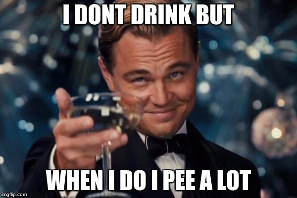 Leonardo Dicaprio Cheers Meme | I DONT DRINK BUT WHEN I DO I PEE A LOT | image tagged in memes,leonardo dicaprio cheers | made w/ Imgflip meme maker