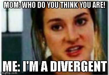 MOM: WHO DO YOU THINK YOU ARE! ME: I'M A DIVERGENT | image tagged in i'm a divergent i can't be controlled | made w/ Imgflip meme maker