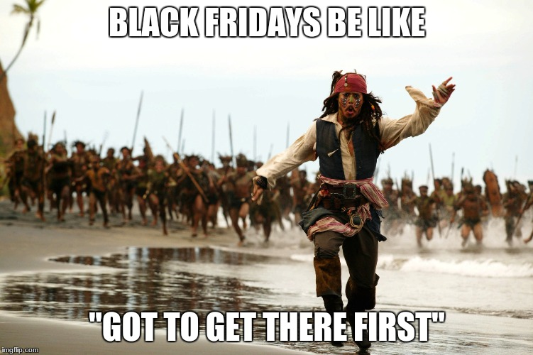 "BLACK FRIDAYS BE LIKE ""GOT TO GET THERE FIRST"" 