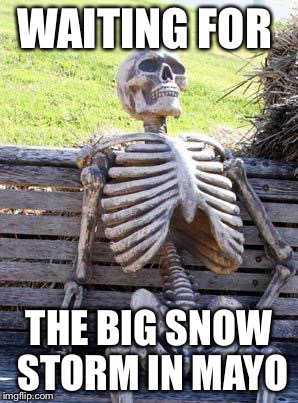 Waiting Skeleton Meme | WAITING FOR THE BIG SNOW STORM IN MAYO | image tagged in memes,waiting skeleton | made w/ Imgflip meme maker