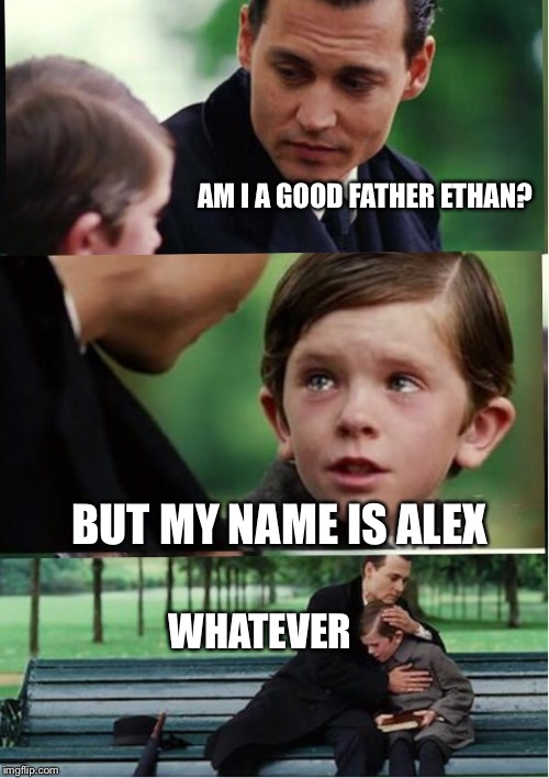 AM I A GOOD FATHER ETHAN? BUT MY NAME IS ALEX WHATEVER | image tagged in memes,finding neverland | made w/ Imgflip meme maker
