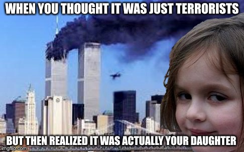 Disaster Girl 9/11 | WHEN YOU THOUGHT IT WAS JUST TERRORISTS BUT THEN REALIZED IT WAS ACTUALLY YOUR DAUGHTER | image tagged in disaster girl 9/11 | made w/ Imgflip meme maker