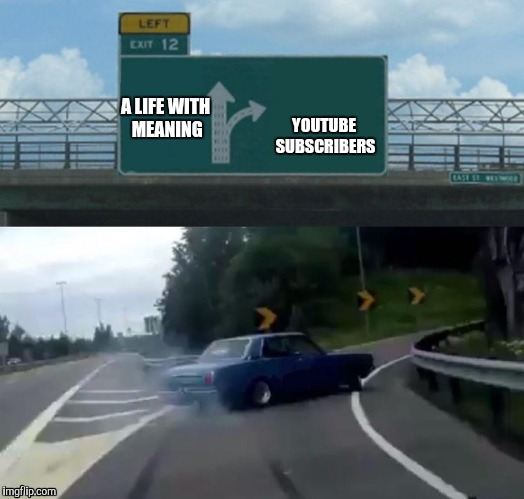 Left Exit 12 Off Ramp Meme | A LIFE WITH MEANING YOUTUBE SUBSCRIBERS | image tagged in memes,left exit 12 off ramp | made w/ Imgflip meme maker