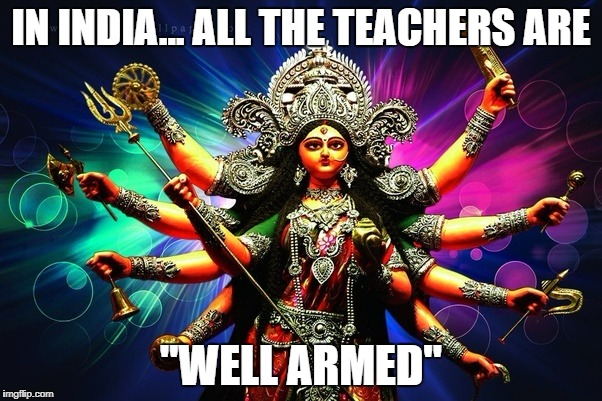 "Well armed teachers | IN INDIA... ALL THE TEACHERS ARE ""WELL ARMED"" 