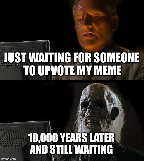Ill Just Wait Here Meme | JUST WAITING FOR SOMEONE TO UPVOTE MY MEME 10,000 YEARS LATER AND STILL WAITING | image tagged in memes,ill just wait here | made w/ Imgflip meme maker