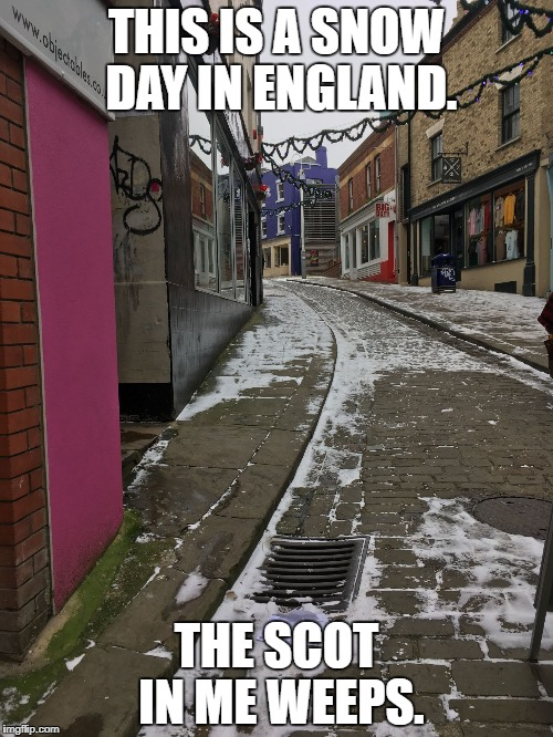 THIS IS A SNOW DAY IN ENGLAND. THE SCOT IN ME WEEPS. | image tagged in the old high street in snow | made w/ Imgflip meme maker