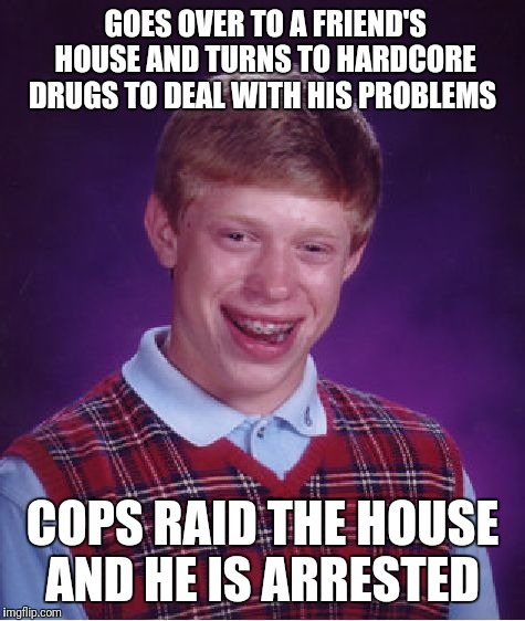 Bad Luck Brian Meme | GOES OVER TO A FRIEND'S HOUSE AND TURNS TO HARDCORE DRUGS TO DEAL WITH HIS PROBLEMS COPS RAID THE HOUSE AND HE IS ARRESTED | image tagged in memes,bad luck brian | made w/ Imgflip meme maker
