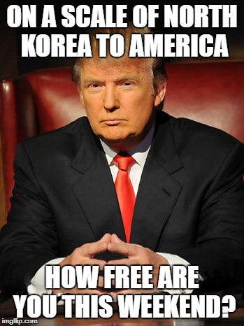 On a scale of North Korea to America | ON A SCALE OF NORTH KOREA TO AMERICA HOW FREE ARE YOU THIS WEEKEND? | image tagged in donald trump,freedom,north korea,america,funny | made w/ Imgflip meme maker