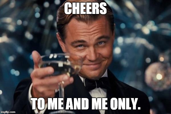 Leonardo Dicaprio Cheers Meme | CHEERS TO ME AND ME ONLY. | image tagged in memes,leonardo dicaprio cheers | made w/ Imgflip meme maker