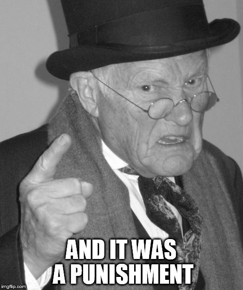 Back in my day | AND IT WAS A PUNISHMENT | image tagged in back in my day | made w/ Imgflip meme maker