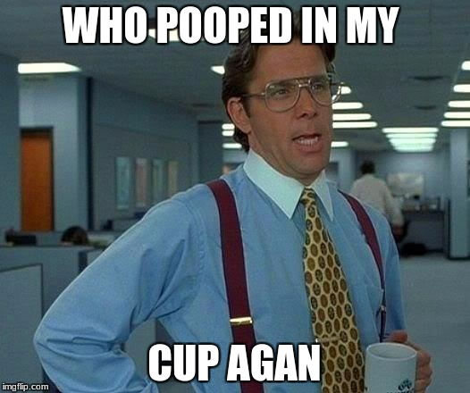 That Would Be Great Meme | WHO POOPED IN MY CUP AGAN | image tagged in memes,that would be great | made w/ Imgflip meme maker