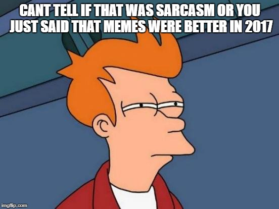 Futurama Fry Meme | CANT TELL IF THAT WAS SARCASM OR YOU JUST SAID THAT MEMES WERE BETTER IN 2017 | image tagged in memes,futurama fry | made w/ Imgflip meme maker