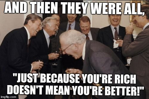 "Laughing Men In Suits Meme | AND THEN THEY WERE ALL, ""JUST BECAUSE YOU'RE RICH DOESN'T MEAN YOU'RE BETTER!"" 