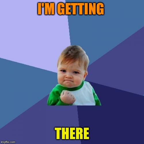 Success Kid Meme | I'M GETTING THERE | image tagged in memes,success kid | made w/ Imgflip meme maker