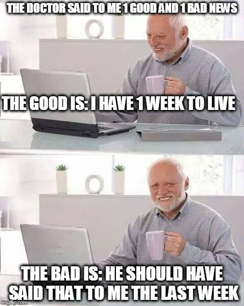 Hide the Pain Harold Meme | THE DOCTOR SAID TO ME 1 GOOD AND 1 BAD NEWS THE GOOD IS: I HAVE 1 WEEK TO LIVE THE BAD IS: HE SHOULD HAVE SAID THAT TO ME THE LAST WEEK | image tagged in memes,hide the pain harold | made w/ Imgflip meme maker
