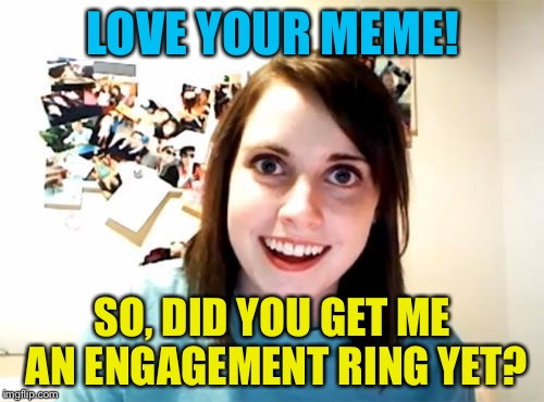 LOVE YOUR MEME! SO, DID YOU GET ME AN ENGAGEMENT RING YET? | made w/ Imgflip meme maker