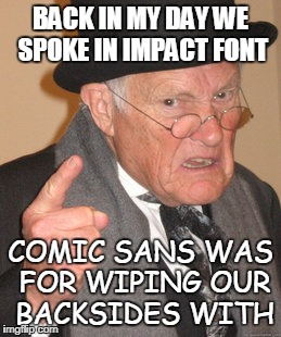 must be one of those pre-2016 imgflippers |  BACK IN MY DAY WE SPOKE IN IMPACT FONT; COMIC SANS WAS FOR WIPING OUR BACKSIDES WITH | image tagged in memes,back in my day,font,imgflip trends | made w/ Imgflip meme maker