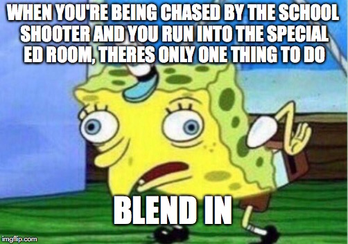WARNING EDGY MEME | WHEN YOU'RE BEING CHASED BY THE SCHOOL SHOOTER AND YOU RUN INTO THE SPECIAL ED ROOM, THERES ONLY ONE THING TO DO BLEND IN | image tagged in memes,mocking spongebob,edgy | made w/ Imgflip meme maker