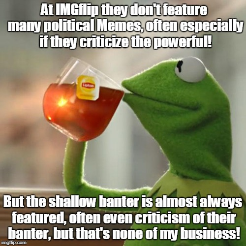But Thats None Of My Business Meme | At IMGflip they don't feature many political Memes, often especially if they criticize the powerful! But the shallow banter is almost always | image tagged in memes,but thats none of my business,kermit the frog | made w/ Imgflip meme maker