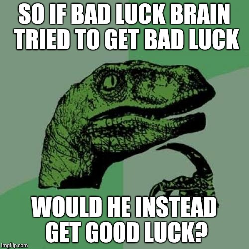 Would he? | SO IF BAD LUCK BRAIN TRIED TO GET BAD LUCK WOULD HE INSTEAD GET GOOD LUCK? | image tagged in memes,philosoraptor,bad luck brian,good luck brian | made w/ Imgflip meme maker