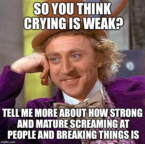Crying, weak? | SO YOU THINK CRYING IS WEAK? TELL ME MORE ABOUT HOW STRONG AND MATURE SCREAMING AT PEOPLE AND BREAKING THINGS IS | image tagged in memes,creepy condescending wonka | made w/ Imgflip meme maker