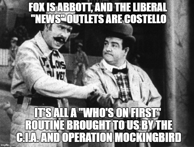 "In reality | FOX IS ABBOTT, AND THE LIBERAL ""NEWS"" OUTLETS ARE COSTELLO IT'S ALL A ""WHO'S ON FIRST"" ROUTINE BROUGHT TO US BY THE C.I.A. AND OPERATION MOC 