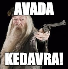 the REAL killing curse  | AVADA KEDAVRA! | image tagged in gun dumbledore | made w/ Imgflip meme maker
