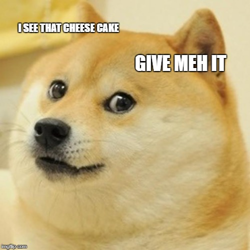 Doge Meme | I SEE THAT CHEESE CAKE GIVE MEH IT | image tagged in memes,doge | made w/ Imgflip meme maker