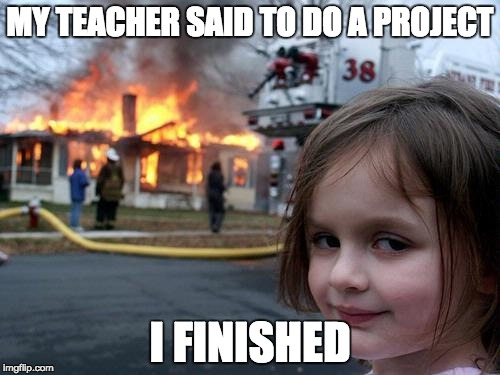 the project | MY TEACHER SAID TO DO A PROJECT I FINISHED | image tagged in fire girl | made w/ Imgflip meme maker