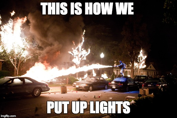 this is how we do Christmas  | THIS IS HOW WE PUT UP LIGHTS | image tagged in project x lit | made w/ Imgflip meme maker