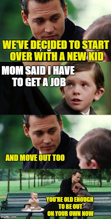 Grow up | WE'VE DECIDED TO START OVER WITH A NEW KID MOM SAID I HAVE TO GET A JOB AND MOVE OUT TOO YOU'RE OLD ENOUGH TO BE OUT ON YOUR OWN NOW | image tagged in funny memes,johnny depp,kids | made w/ Imgflip meme maker