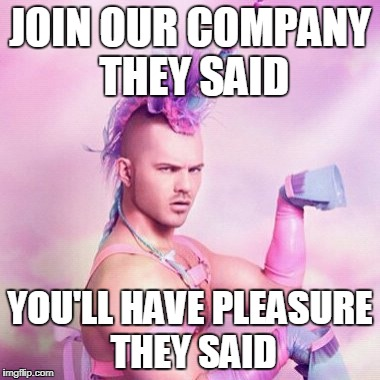 Unicorn MAN Meme | JOIN OUR COMPANY THEY SAID YOU'LL HAVE PLEASURE THEY SAID | image tagged in memes,unicorn man | made w/ Imgflip meme maker
