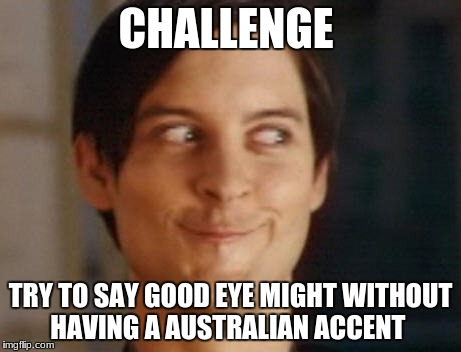Spiderman Peter Parker | CHALLENGE TRY TO SAY GOOD EYE MIGHT WITHOUT HAVING A AUSTRALIAN ACCENT | image tagged in memes,spiderman peter parker | made w/ Imgflip meme maker