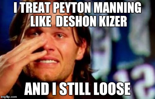 tom brady crying | I TREAT PEYTON MANNING LIKE  DESHON KIZER AND I STILL LOOSE | image tagged in tom brady crying | made w/ Imgflip meme maker