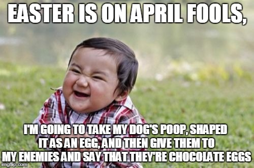 One way to get revenge on those who hate you and you hate them! | EASTER IS ON APRIL FOOLS, I'M GOING TO TAKE MY DOG'S POOP, SHAPED IT AS AN EGG, AND THEN GIVE THEM TO MY ENEMIES AND SAY THAT THEY'RE CHOCOL | image tagged in memes,evil toddler,april fools,easter,poop,funny meme | made w/ Imgflip meme maker