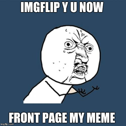 Y U No Meme | IMGFLIP Y U NOW FRONT PAGE MY MEME | image tagged in memes,y u no | made w/ Imgflip meme maker