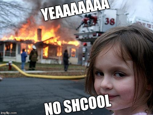 Disaster Girl Meme | YEAAAAAAA NO SHCOOL | image tagged in memes,disaster girl | made w/ Imgflip meme maker