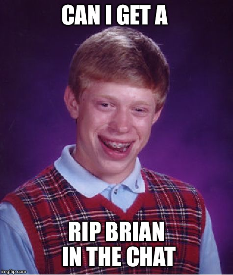 Bad Luck Brian Meme | CAN I GET A RIP BRIAN IN THE CHAT | image tagged in memes,bad luck brian | made w/ Imgflip meme maker